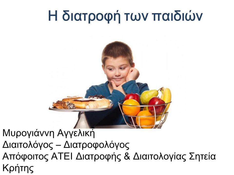 Η διατροφή των παιδιών Μυρογιάννη Αγγελική Διαιτολόγος – Διατροφολόγος Απόφοιτος ΑΤΕΙ Διατροφής & Διαιτολογίας Σητεία Κρήτης