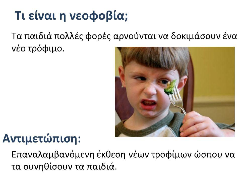 Τι είναι η νεοφοβία; Τα παιδιά πολλές φορές αρνούνται να δοκιμάσουν ένα νέο τρόφιμο. Αντιμετώπιση: Eπαναλαμβανόμενη έκθεση νέων τροφίμων ώσπου να τα σ
