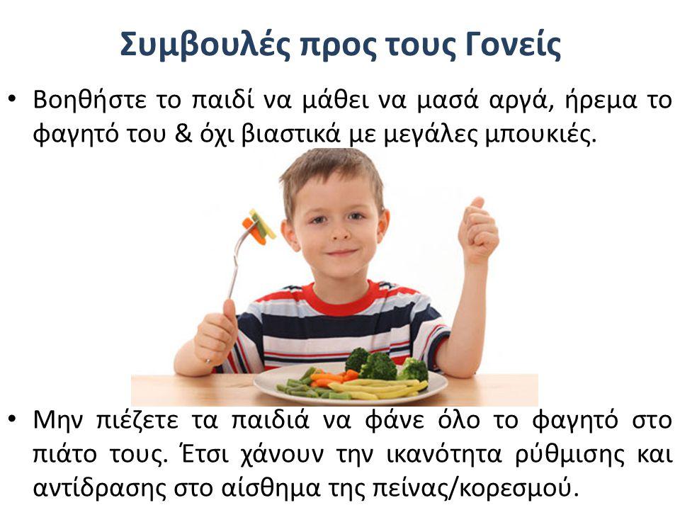 Συμβουλές προς τους Γονείς Βοηθήστε το παιδί να μάθει να μασά αργά, ήρεμα το φαγητό του & όχι βιαστικά με μεγάλες μπουκιές. Μην πιέζετε τα παιδιά να φ