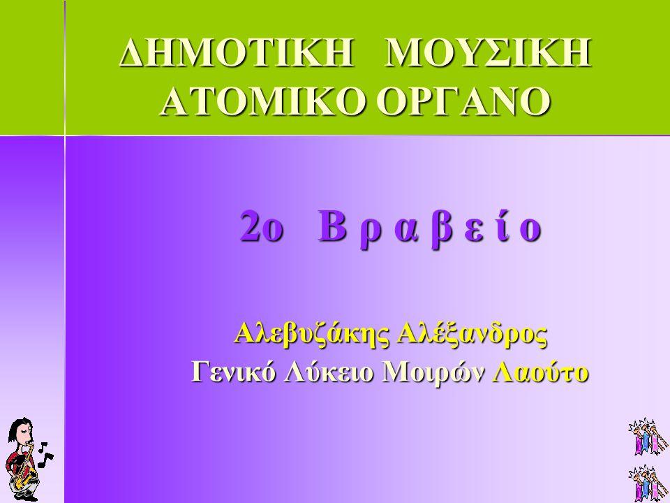 ΔΗΜΟΤΙΚΗ ΜΟΥΣΙΚΗ ΑΤΟΜΙΚΟ ΟΡΓΑΝΟ 2ο Β ρ α β ε ί ο Αλεβυζάκης Αλέξανδρος Γενικό Λύκειο Μοιρών Λαούτο