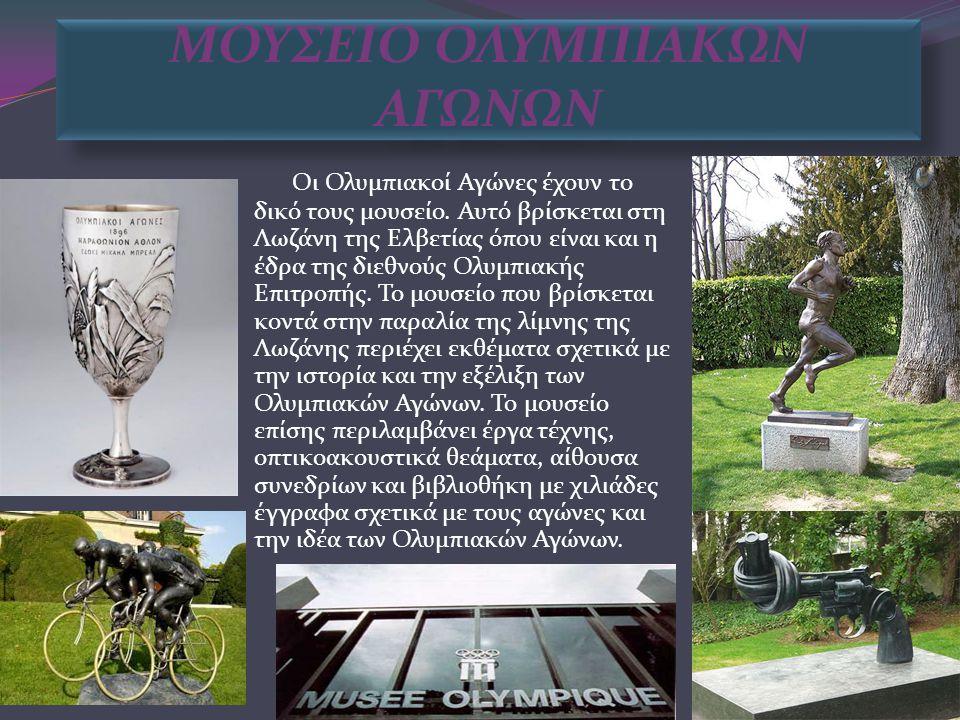 ΜΟΥΣΕΙΟ ΟΛΥΜΠΙΑΚΩΝ ΑΓΩΝΩΝ Οι Ολυμπιακοί Αγώνες έχουν το δικό τους μουσείο. Αυτό βρίσκεται στη Λωζάνη της Ελβετίας όπου είναι και η έδρα της διεθνούς Ο