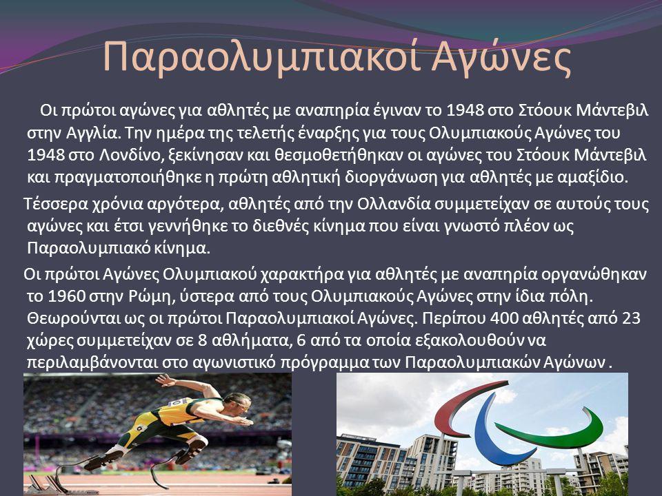 Παραολυμπιακοί Αγώνες Οι πρώτοι αγώνες για αθλητές με αναπηρία έγιναν το 1948 στο Στόουκ Mάντεβιλ στην Αγγλία. Την ημέρα της τελετής έναρξης για τους