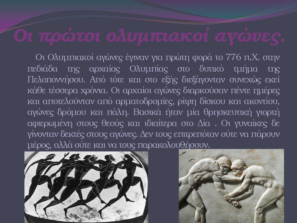 Οι πρώτοι ολυμπιακοί αγώνες. Οι Ολυμπιακοί αγώνες έγιναν για πρώτη φορά το 776 π.Χ. στην πεδιάδα της αρχαίας Ολυμπίας στο δυτικό τμήμα της Πελοποννήσο