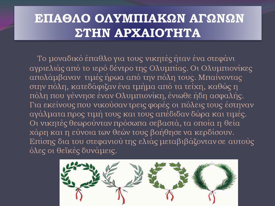 ΕΠΑΘΛΟ ΟΛΥΜΠΙΑΚΩΝ ΑΓΩΝΩΝ ΣΤΗΝ ΑΡΧΑΙΟΤΗΤΑ Το μοναδικό έπαθλο για τους νικητές ήταν ένα στεφάνι αγριελιάς από το ιερό δέντρο της Ολυμπίας. Οι Ολυμπιονίκ