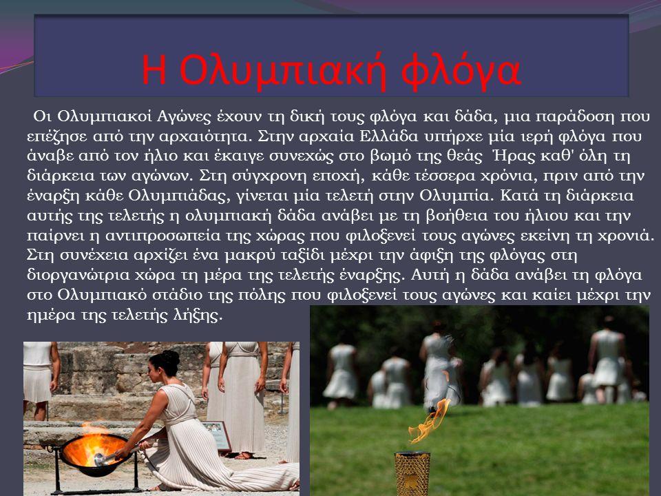 Η Ολυμπιακή φλόγα Οι Ολυμπιακοί Αγώνες έχουν τη δική τους φλόγα και δάδα, μια παράδοση που επέζησε από την αρχαιότητα. Στην αρχαία Ελλάδα υπήρχε μία ι