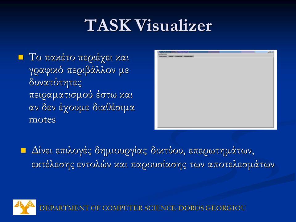 DEPARTMENT OF COMPUTER SCIENCE-DOROS GEORGIOU TASK Visualizer Το πακέτο περιέχει και γραφικό περιβάλλον με δυνατότητες πειραματισμού έστω και αν δεν έχουμε διαθέσιμα motes Το πακέτο περιέχει και γραφικό περιβάλλον με δυνατότητες πειραματισμού έστω και αν δεν έχουμε διαθέσιμα motes Δίνει επιλογές δημιουργίας δικτύου, επερωτημάτων, εκτέλεσης εντολών και παρουσίασης των αποτελεσμάτων Δίνει επιλογές δημιουργίας δικτύου, επερωτημάτων, εκτέλεσης εντολών και παρουσίασης των αποτελεσμάτων