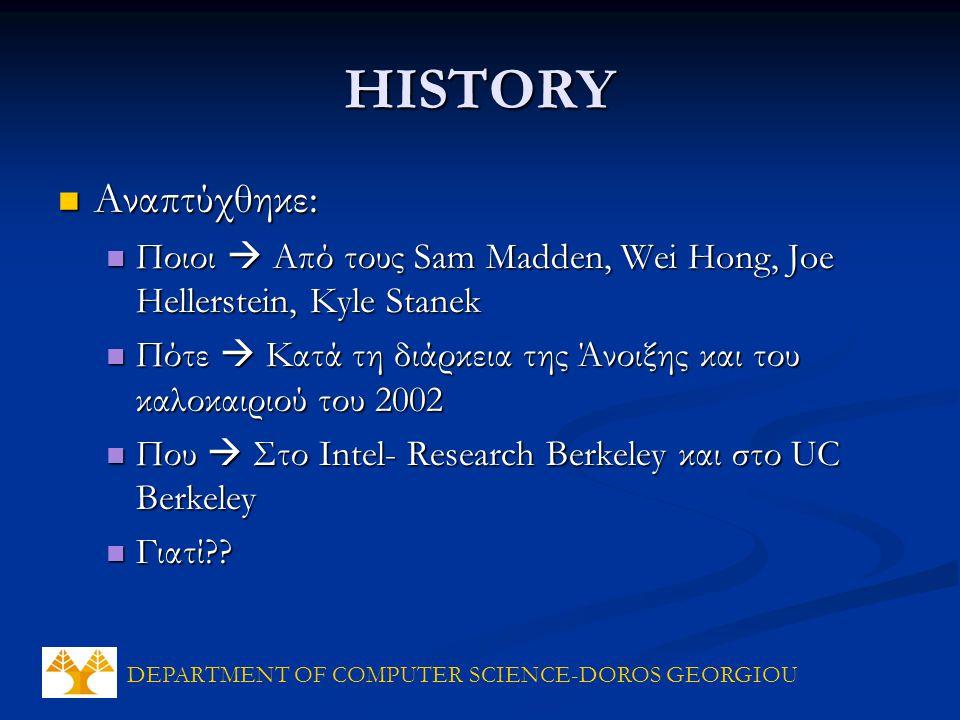 DEPARTMENT OF COMPUTER SCIENCE-DOROS GEORGIOU HISTORY Αναπτύχθηκε: Αναπτύχθηκε: Ποιοι  Από τους Sam Madden, Wei Hong, Joe Hellerstein, Kyle Stanek Ποιοι  Από τους Sam Madden, Wei Hong, Joe Hellerstein, Kyle Stanek Πότε  Κατά τη διάρκεια της Άνοιξης και του καλοκαιριού του 2002 Πότε  Κατά τη διάρκεια της Άνοιξης και του καλοκαιριού του 2002 Που  Στο Intel- Research Berkeley και στο UC Berkeley Που  Στο Intel- Research Berkeley και στο UC Berkeley Γιατί .