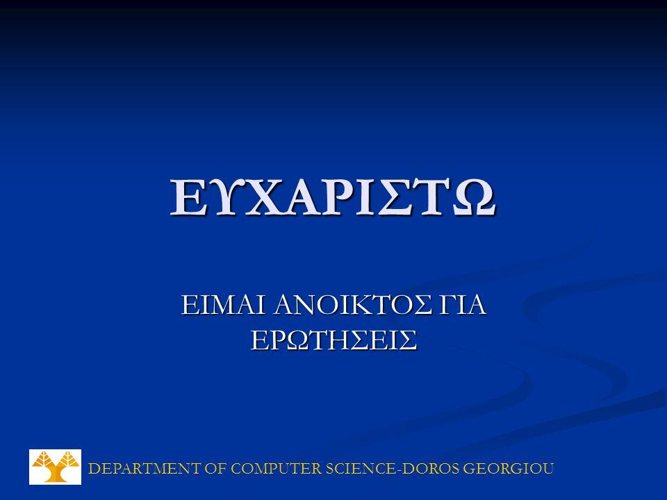DEPARTMENT OF COMPUTER SCIENCE-DOROS GEORGIOU ΕΥΧΑΡΙΣΤΩ ΕΙΜΑΙ ΑΝΟΙΚΤΟΣ ΓΙΑ ΕΡΩΤΗΣΕΙΣ
