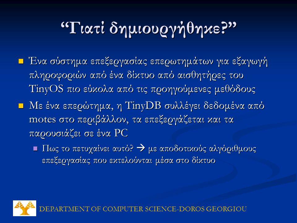DEPARTMENT OF COMPUTER SCIENCE-DOROS GEORGIOU Γιατί δημιουργήθηκε Ένα σύστημα επεξεργασίας επερωτημάτων για εξαγωγή πληροφοριών από ένα δίκτυο από αισθητήρες του TinyOS πιο εύκολα από τις προηγούμενες μεθόδους Ένα σύστημα επεξεργασίας επερωτημάτων για εξαγωγή πληροφοριών από ένα δίκτυο από αισθητήρες του TinyOS πιο εύκολα από τις προηγούμενες μεθόδους Με ένα επερώτημα, η TinyDB συλλέγει δεδομένα από motes στο περιβάλλον, τα επεξεργάζεται και τα παρουσιάζει σε ένα PC Με ένα επερώτημα, η TinyDB συλλέγει δεδομένα από motes στο περιβάλλον, τα επεξεργάζεται και τα παρουσιάζει σε ένα PC Πως το πετυχαίνει αυτό.