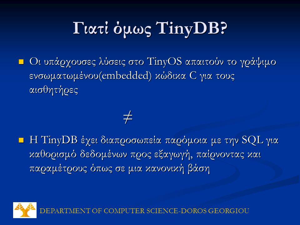 DEPARTMENT OF COMPUTER SCIENCE-DOROS GEORGIOU Οι υπάρχουσες λύσεις στο TinyOS απαιτούν το γράψιμο ενσωματωμένου(embedded) κώδικα C για τους αισθητήρες Οι υπάρχουσες λύσεις στο TinyOS απαιτούν το γράψιμο ενσωματωμένου(embedded) κώδικα C για τους αισθητήρες Η TinyDB έχει διαπροσωπεία παρόμοια με την SQL για καθορισμό δεδομένων προς εξαγωγή, παίρνοντας και παραμέτρους όπως σε μια κανονική βάση Η TinyDB έχει διαπροσωπεία παρόμοια με την SQL για καθορισμό δεδομένων προς εξαγωγή, παίρνοντας και παραμέτρους όπως σε μια κανονική βάση Γιατί όμως TinyDB.