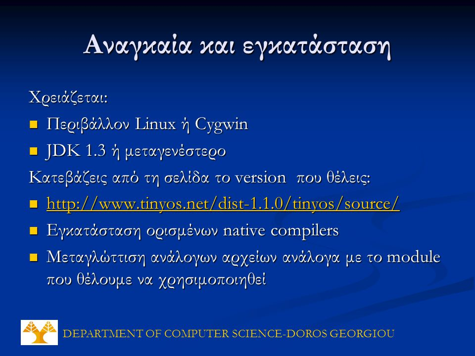 DEPARTMENT OF COMPUTER SCIENCE-DOROS GEORGIOU Αναγκαία και εγκατάσταση Χρειάζεται: Περιβάλλον Linux ή Cygwin Περιβάλλον Linux ή Cygwin JDK 1.3 ή μεταγενέστερο JDK 1.3 ή μεταγενέστερο Κατεβάζεις από τη σελίδα το version που θέλεις: http://www.tinyos.net/dist-1.1.0/tinyos/source/ http://www.tinyos.net/dist-1.1.0/tinyos/source/ http://www.tinyos.net/dist-1.1.0/tinyos/source/ Εγκατάσταση ορισμένων native compilers Εγκατάσταση ορισμένων native compilers Μεταγλώττιση ανάλογων αρχείων ανάλογα με το module που θέλουμε να χρησιμοποιηθεί Μεταγλώττιση ανάλογων αρχείων ανάλογα με το module που θέλουμε να χρησιμοποιηθεί