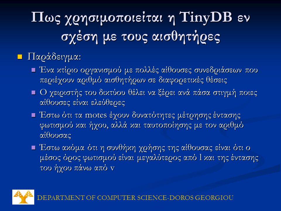 DEPARTMENT OF COMPUTER SCIENCE-DOROS GEORGIOU Πως χρησιμοποιείται η TinyDB εν σχέση με τους αισθητήρες Παράδειγμα: Παράδειγμα: Ένα κτίριο οργανισμού με πολλές αίθουσες συνεδριάσεων που περιέχουν αριθμό αισθητήρων σε διαφορετικές θέσεις Ένα κτίριο οργανισμού με πολλές αίθουσες συνεδριάσεων που περιέχουν αριθμό αισθητήρων σε διαφορετικές θέσεις Ο χειριστής του δικτύου θέλει να ξέρει ανά πάσα στιγμή ποιες αίθουσες είναι ελεύθερες Ο χειριστής του δικτύου θέλει να ξέρει ανά πάσα στιγμή ποιες αίθουσες είναι ελεύθερες Έστω ότι τα motes έχουν δυνατότητες μέτρησης έντασης φωτισμού και ήχου, αλλά και ταυτοποίησης με τον αριθμό αίθουσας Έστω ότι τα motes έχουν δυνατότητες μέτρησης έντασης φωτισμού και ήχου, αλλά και ταυτοποίησης με τον αριθμό αίθουσας Έστω ακόμα ότι η συνθήκη χρήσης της αίθουσας είναι ότι ο μέσος όρος φωτισμού είναι μεγαλύτερος από l και της έντασης του ήχου πάνω από v Έστω ακόμα ότι η συνθήκη χρήσης της αίθουσας είναι ότι ο μέσος όρος φωτισμού είναι μεγαλύτερος από l και της έντασης του ήχου πάνω από v