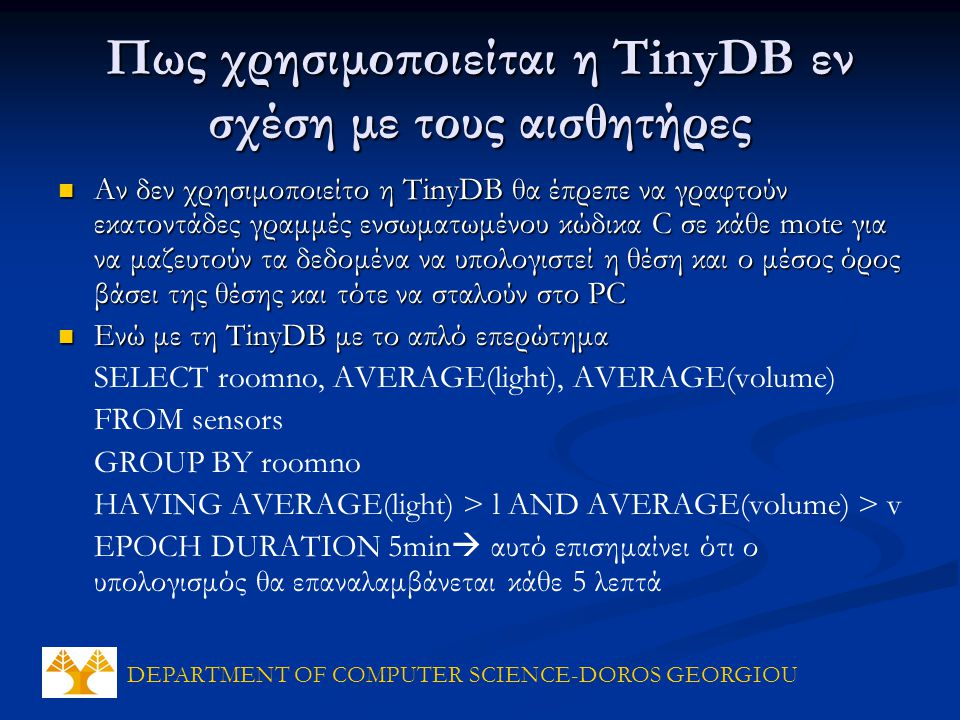 DEPARTMENT OF COMPUTER SCIENCE-DOROS GEORGIOU Πως χρησιμοποιείται η TinyDB εν σχέση με τους αισθητήρες Αν δεν χρησιμοποιείτο η TinyDB θα έπρεπε να γραφτούν εκατοντάδες γραμμές ενσωματωμένου κώδικα C σε κάθε mote για να μαζευτούν τα δεδομένα να υπολογιστεί η θέση και ο μέσος όρος βάσει της θέσης και τότε να σταλούν στο PC Αν δεν χρησιμοποιείτο η TinyDB θα έπρεπε να γραφτούν εκατοντάδες γραμμές ενσωματωμένου κώδικα C σε κάθε mote για να μαζευτούν τα δεδομένα να υπολογιστεί η θέση και ο μέσος όρος βάσει της θέσης και τότε να σταλούν στο PC Ενώ με τη TinyDB με το απλό επερώτημα Ενώ με τη TinyDB με το απλό επερώτημα SELECT roomno, AVERAGE(light), AVERAGE(volume) FROM sensors GROUP BY roomno HAVING AVERAGE(light) > l AND AVERAGE(volume) > v EPOCH DURATION 5min  αυτό επισημαίνει ότι ο υπολογισμός θα επαναλαμβάνεται κάθε 5 λεπτά
