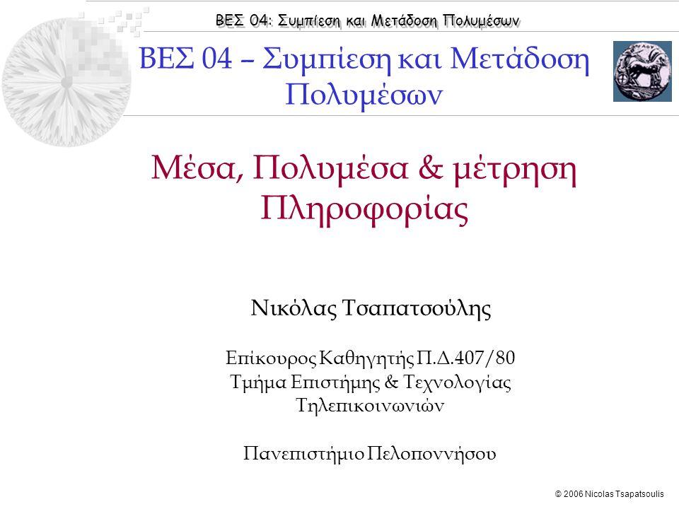 ΒΕΣ 04: Συμπίεση και Μετάδοση Πολυμέσων © 2006 Nicolas Tsapatsoulis Μέσα, Πολυμέσα & μέτρηση Πληροφορίας Νικόλας Τσαπατσούλης Επίκουρος Καθηγητής Π.Δ.407/80 Τμήμα Επιστήμης & Τεχνολογίας Τηλεπικοινωνιών Πανεπιστήμιο Πελοποννήσου ΒΕΣ 04 – Συμπίεση και Μετάδοση Πολυμέσων
