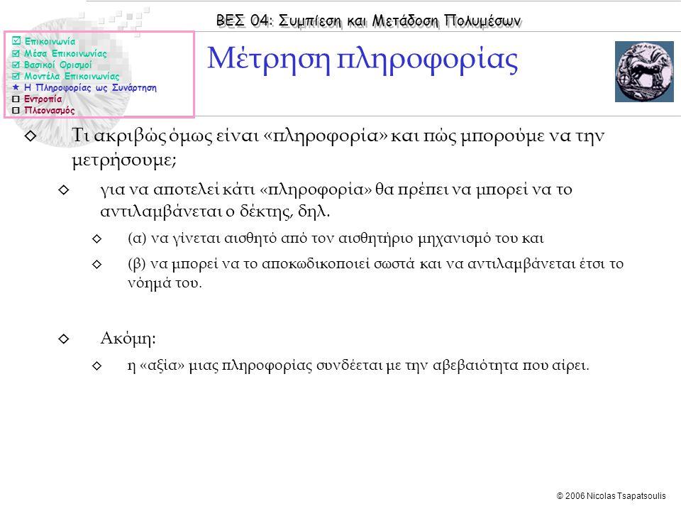 ΒΕΣ 04: Συμπίεση και Μετάδοση Πολυμέσων © 2006 Nicolas Tsapatsoulis ◊ Τι ακριβώς όμως είναι «πληροφορία» και πώς μπορούμε να την μετρήσουμε; ◊ για να αποτελεί κάτι «πληροφορία» θα πρέπει να μπορεί να το αντιλαμβάνεται ο δέκτης, δηλ.
