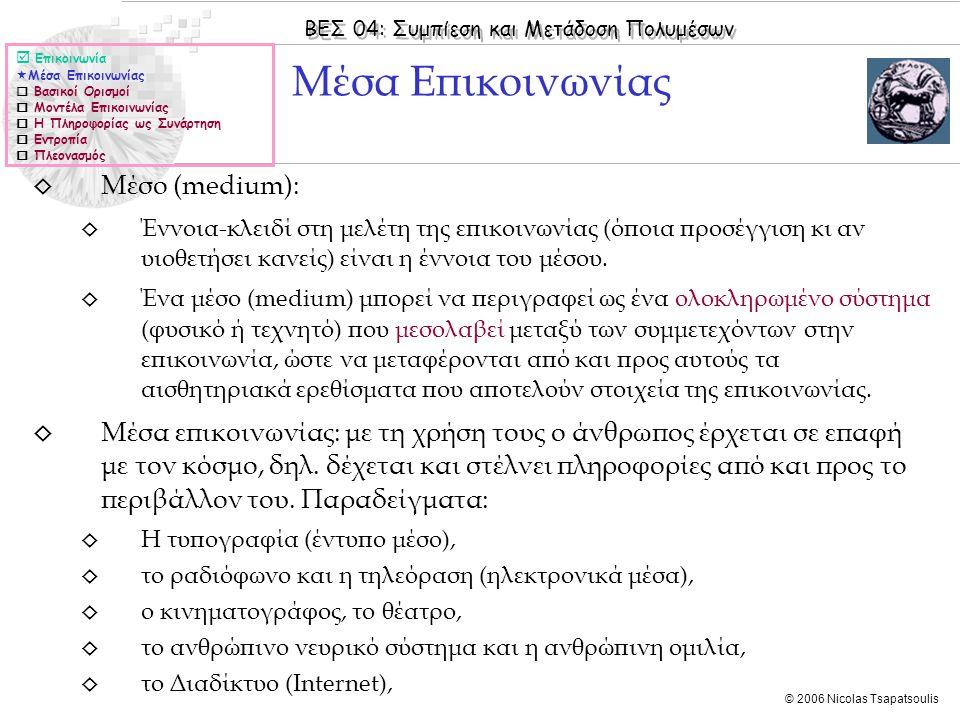 ΒΕΣ 04: Συμπίεση και Μετάδοση Πολυμέσων © 2006 Nicolas Tsapatsoulis  Επικοινωνία  Μέσα Επικοινωνίας  Βασικοί Ορισμοί  Μοντέλα Επικοινωνίας  Η Πληροφορίας ως Συνάρτηση  Εντροπία  Πλεονασμός ◊ Μέσο (medium): ◊ Έννοια-κλειδί στη μελέτη της επικοινωνίας (όποια προσέγγιση κι αν υιοθετήσει κανείς) είναι η έννοια του μέσου.