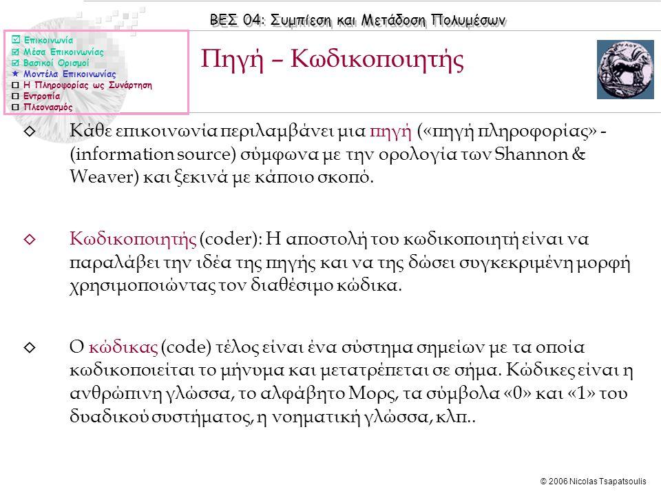 ΒΕΣ 04: Συμπίεση και Μετάδοση Πολυμέσων © 2006 Nicolas Tsapatsoulis ◊ Κάθε επικοινωνία περιλαμβάνει μια πηγή («πηγή πληροφορίας» - (information source) σύμφωνα με την ορολογία των Shannon & Weaver) και ξεκινά με κάποιο σκοπό.