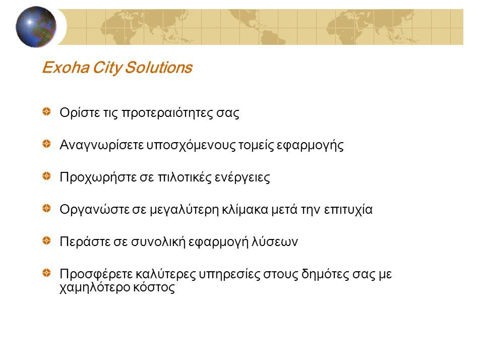 Exoha City Solutions Ορίστε τις προτεραιότητες σας Αναγνωρίσετε υποσχόμενους τομείς εφαρμογής Προχωρήστε σε πιλοτικές ενέργειες Οργανώστε σε μεγαλύτερη κλίμακα μετά την επιτυχία Περάστε σε συνολική εφαρμογή λύσεων Προσφέρετε καλύτερες υπηρεσίες στους δημότες σας με χαμηλότερο κόστος