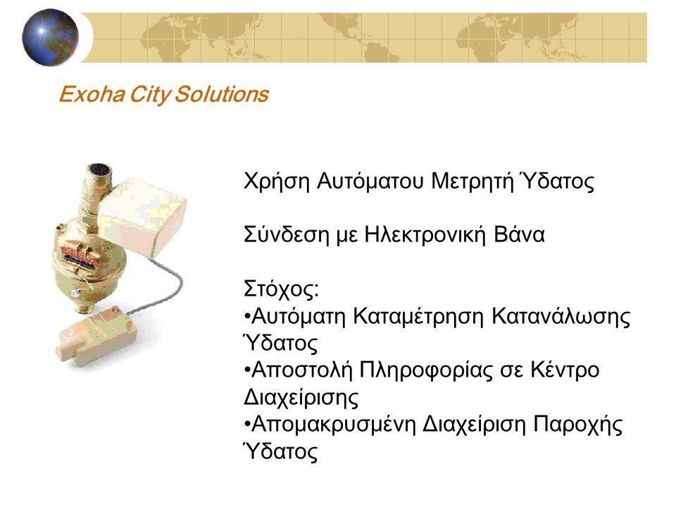 Exoha City Solutions Χρήση Αυτόματου Μετρητή Ύδατος Σύνδεση με Ηλεκτρονική Βάνα Στόχος: Αυτόματη Καταμέτρηση Κατανάλωσης Ύδατος Αποστολή Πληροφορίας σε Κέντρο Διαχείρισης Απομακρυσμένη Διαχείριση Παροχής Ύδατος