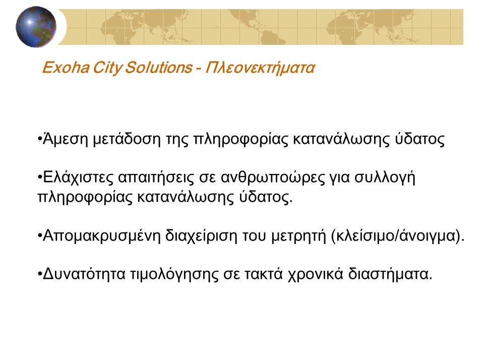 Exoha City Solutions - Πλεονεκτήματα Άμεση μετάδοση της πληροφορίας κατανάλωσης ύδατος Ελάχιστες απαιτήσεις σε ανθρωποώρες για συλλογή πληροφορίας κατανάλωσης ύδατος.