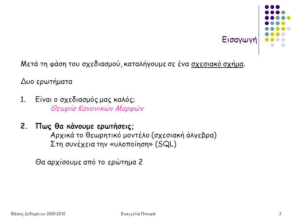 Βάσεις Δεδομένων 2009-2010Ευαγγελία Πιτουρά4 Εισαγωγή Τι χρειαζόμαστε: (Η Γενική Εικόνα) Μια γλώσσα ορισμού δεδομένων ΓΟΔ (για τον ορισμό των σχημάτων) ένας μεταφραστής της ΓΟΔ επεξεργάζεται τις εντολές της ΓΟΔ, αναγνωρίζει τις περιγραφές των δομικών στοιχείων του σχήματος και αποθηκεύει την περιγραφή του σχήματος στον κατάλογο του ΣΔΒΔ Μια γλώσσα χειρισμού δεδομένων ΓΧΔ  γλώσσα ενημέρωσης  γλώσσα ερωτήσεων (επερωτήσεων) (Query Language) Την είδαμε