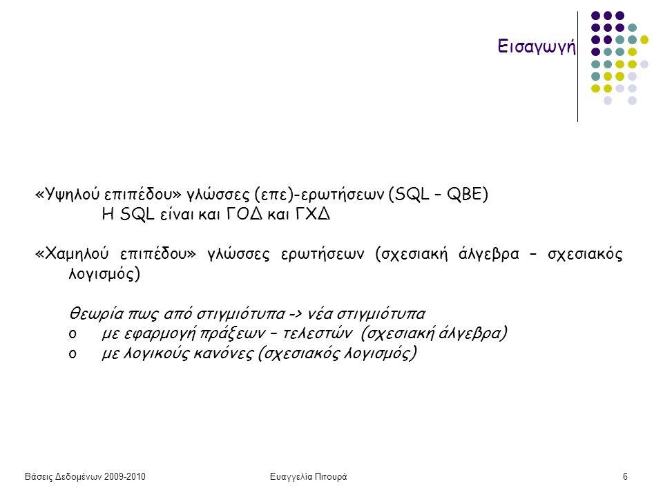 Βάσεις Δεδομένων 2009-2010Ευαγγελία Πιτουρά7 Σχεσιακή Άλγεβρα Υπενθύμιση (Σχεσιακή) Βάση Δεδομένων ένα σύνολο από σχέσεις (πίνακες) Γραμμές: πλειάδες Στήλες: Γνωρίσματα Κλειδί (υπερ-κλειδί, υποψήφιο, πρωτεύον)