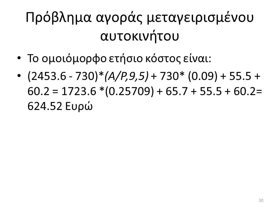 Πρόβλημα αγοράς μεταγειρισμένου αυτοκινήτου Το ομοιόμορφο ετήσιο κόστος είναι: (2453.6 - 730)*(Α/Ρ,9,5) + 730* (0.09) + 55.5 + 60.2 = 1723.6 *(0.25709