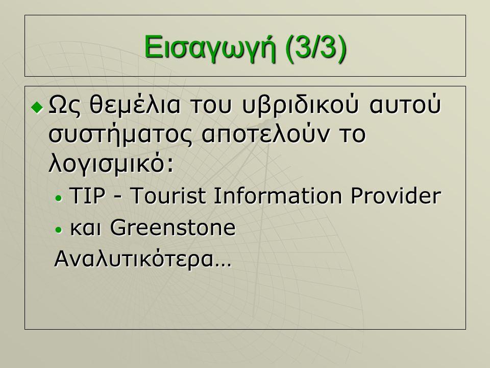 Εισαγωγή (3/3)  Ως θεμέλια του υβριδικού αυτού συστήματος αποτελούν το λογισμικό: TIP - Tourist Information Provider TIP - Tourist Information Provider και Greenstone και GreenstoneΑναλυτικότερα…