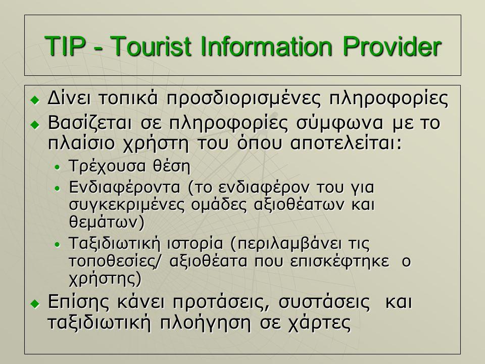 TIP - Tourist Information Provider  Δίνει τοπικά προσδιορισμένες πληροφορίες  Βασίζεται σε πληροφορίες σύμφωνα με το πλαίσιο χρήστη του όπου αποτελείται: Τρέχουσα θέση Τρέχουσα θέση Ενδιαφέροντα (το ενδιαφέρον του για συγκεκριμένες ομάδες αξιοθέατων και θεμάτων) Ενδιαφέροντα (το ενδιαφέρον του για συγκεκριμένες ομάδες αξιοθέατων και θεμάτων) Ταξιδιωτική ιστορία (περιλαμβάνει τις τοποθεσίες/ αξιοθέατα που επισκέφτηκε ο χρήστης) Ταξιδιωτική ιστορία (περιλαμβάνει τις τοποθεσίες/ αξιοθέατα που επισκέφτηκε ο χρήστης)  Επίσης κάνει προτάσεις, συστάσεις και ταξιδιωτική πλοήγηση σε χάρτες