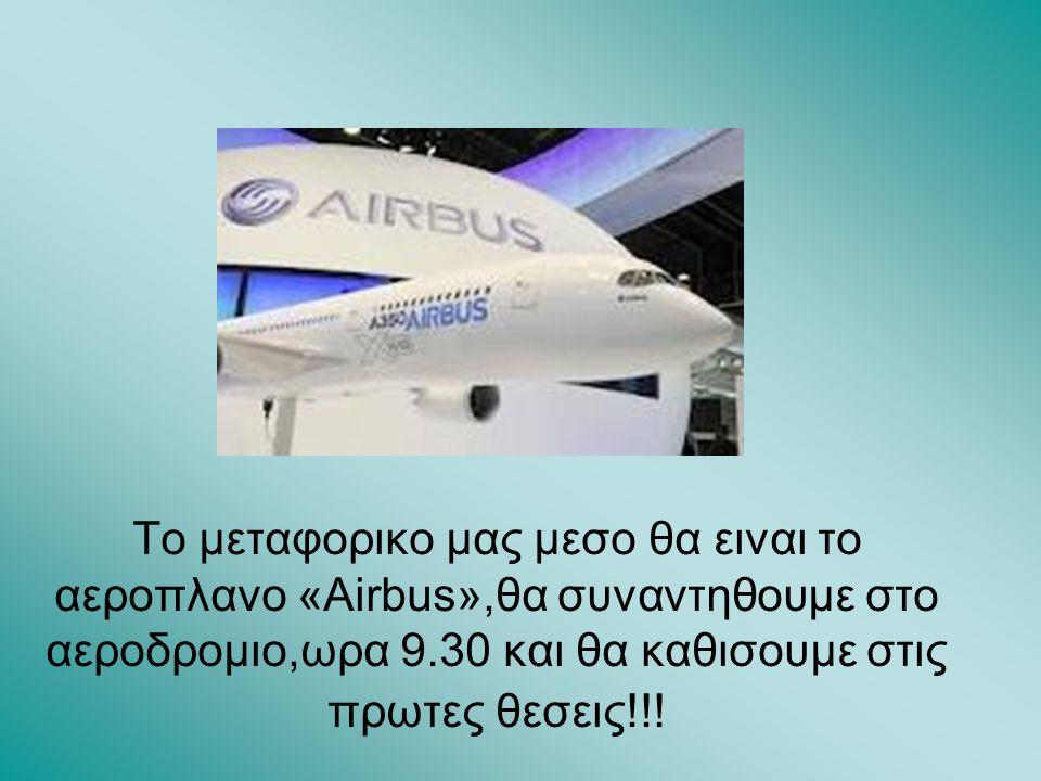 Το μεταφορικο μας μεσο θα ειναι το αεροπλανο «Airbus»,θα συναντηθουμε στο αεροδρομιο,ωρα 9.30 και θα καθισουμε στις πρωτες θεσεις!!!