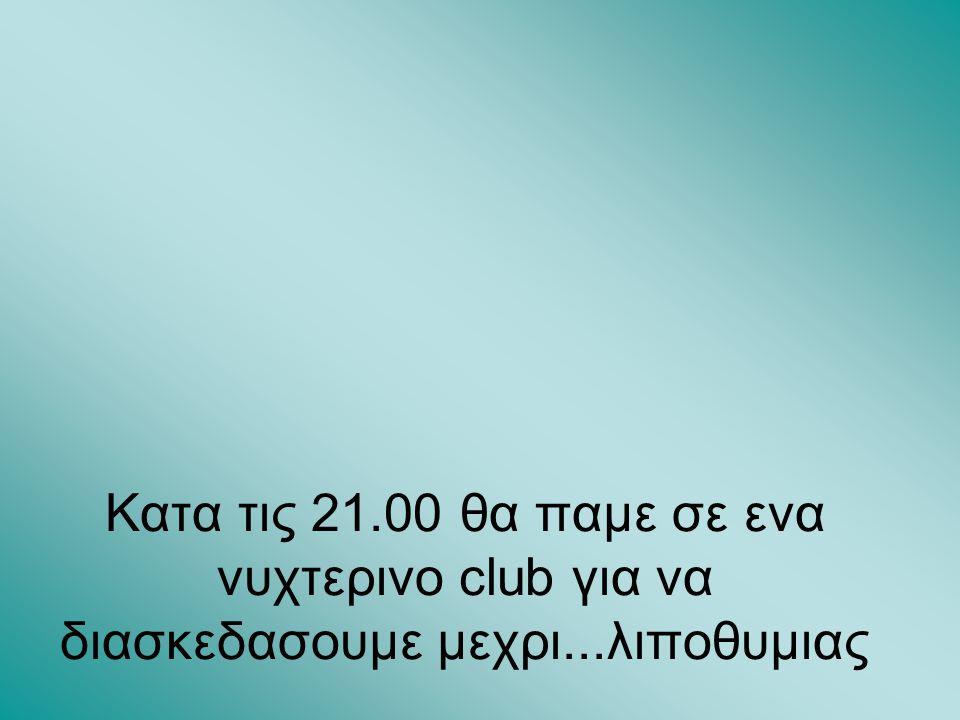 Κατα τις 21.00 θα παμε σε ενα νυχτερινο club για να διασκεδασουμε μεχρι...λιποθυμιας