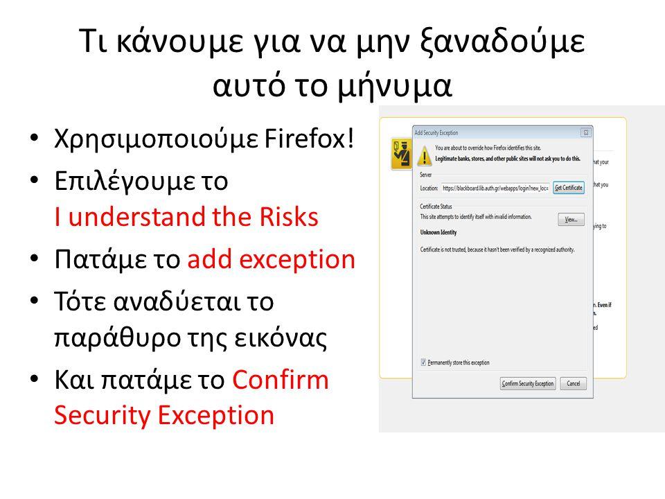 Τι κάνουμε για να μην ξαναδούμε αυτό το μήνυμα Χρησιμοποιούμε Firefox! Επιλέγουμε το I understand the Risks Πατάμε το add exception Τότε αναδύεται το
