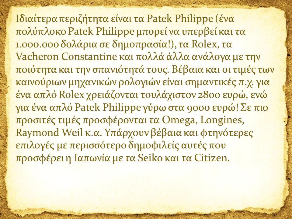 Ιδιαίτερα περιζήτητα είναι τα Patek Philippe (ένα πολύπλοκο Patek Philippe μπορεί να υπερβεί και τα 1.000.000 δολάρια σε δημοπρασία!), τα Rolex, τα Va