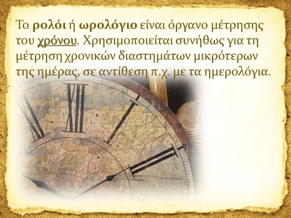 χρόνου Το ρολόι ή ωρολόγιο είναι όργανο μέτρησης του χρόνου. Χρησιμοποιείται συνήθως για τη μέτρηση χρονικών διαστημάτων μικρότερων της ημέρας, σε αντ