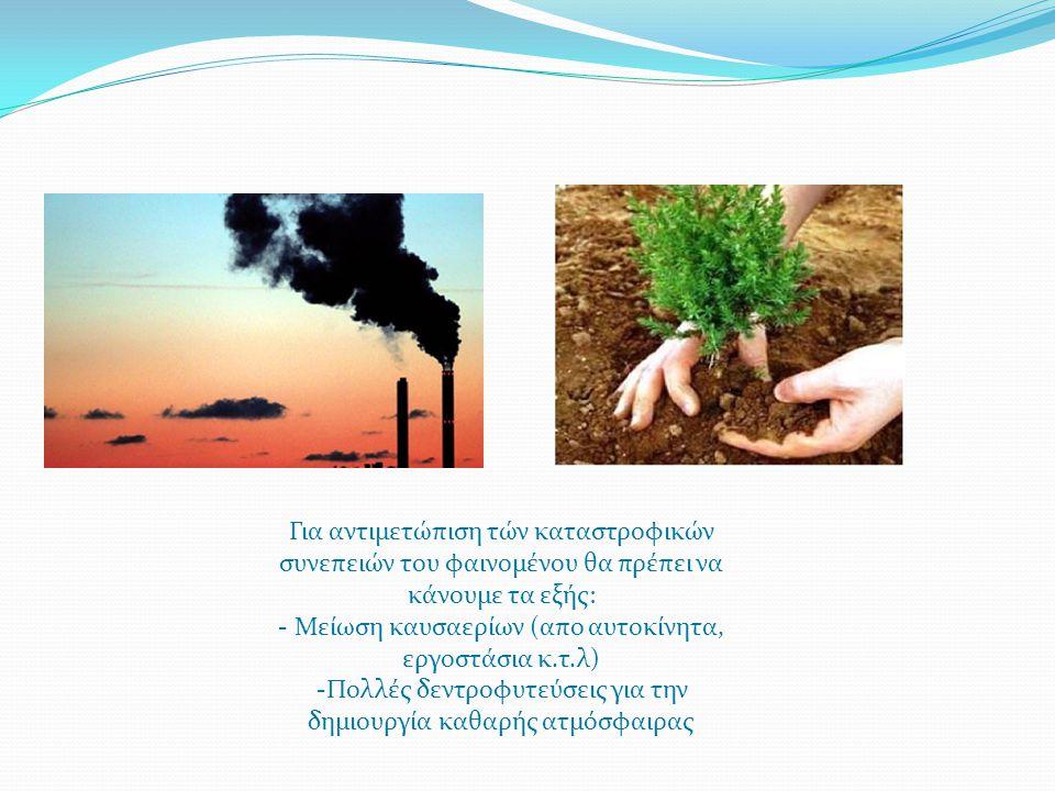 Για αντιμετώπιση τών καταστροφικών συνεπειών του φαινομένου θα πρέπει να κάνουμε τα εξής: - Μείωση καυσαερίων (απο αυτοκίνητα, εργοστάσια κ.τ.λ) -Πολλ