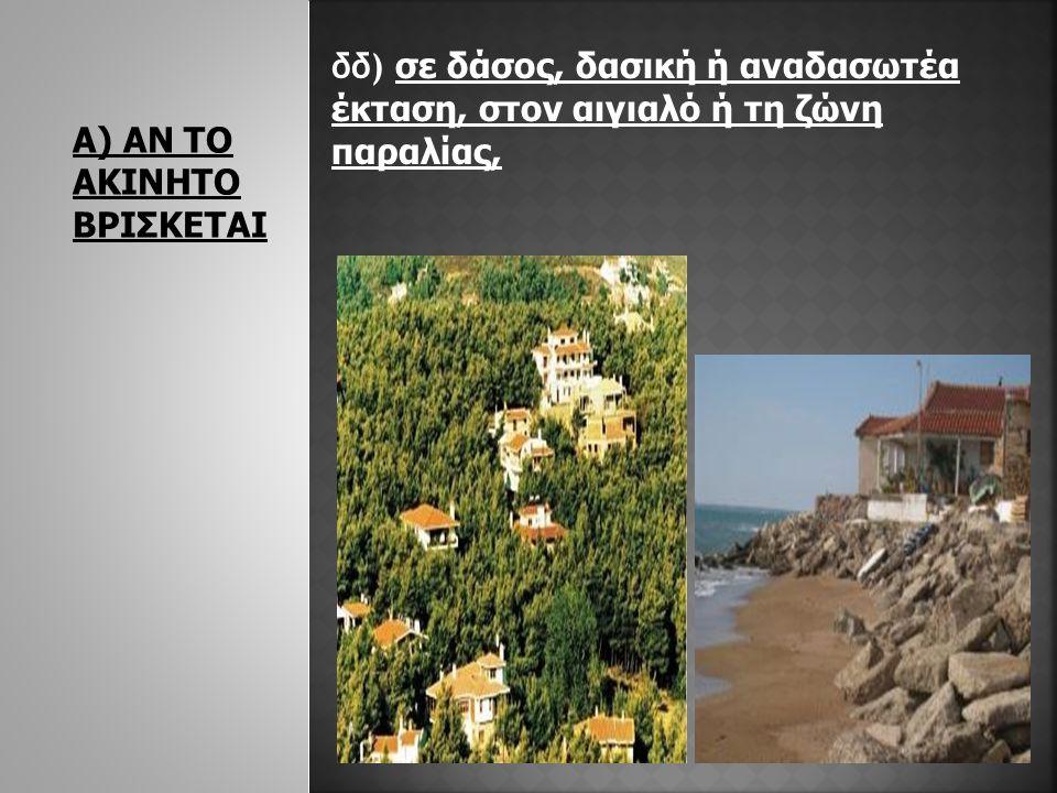 Α) ΑΝ ΤΟ ΑΚΙΝΗΤΟ ΒΡΙΣΚΕΤΑΙ δδ) σε δάσος, δασική ή αναδασωτέα έκταση, στον αιγιαλό ή τη ζώνη παραλίας,