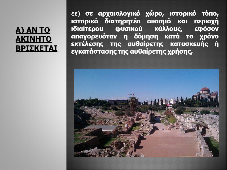 Α) ΑΝ ΤΟ ΑΚΙΝΗΤΟ ΒΡΙΣΚΕΤΑΙ εε) σε αρχαιολογικό χώρο, ιστορικό τόπο, ιστορικό διατηρητέο οικισμό και περιοχή ιδιαίτερου φυσικού κάλλους, εφόσον απαγορευόταν η δόμηση κατά το χρόνο εκτέλεσης της αυθαίρετης κατασκευής ή εγκατάστασης της αυθαίρετης χρήσης,