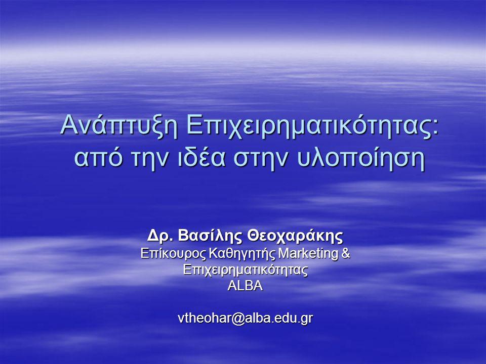 Ανάπτυξη Επιχειρηματικότητας: από την ιδέα στην υλοποίηση Δρ. Βασίλης Θεοχαράκης Επίκουρος Καθηγητής Marketing & ΕπιχειρηματικότηταςALBAvtheohar@alba.