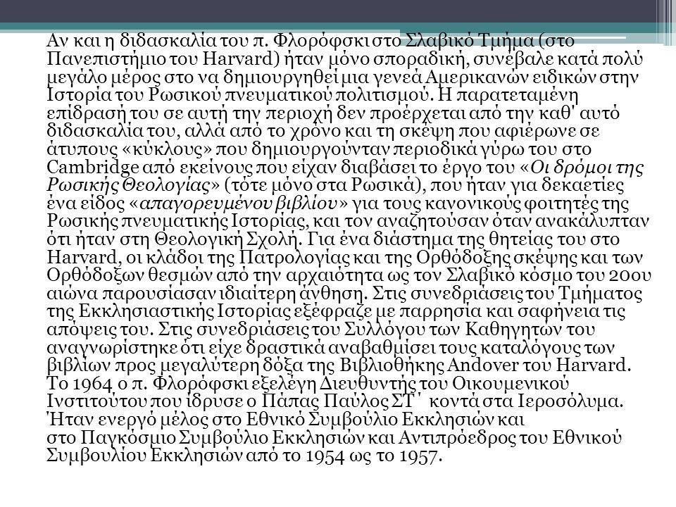 Όταν έφυγε από το Harvard, ο Επίτιμος Καθηγητής Φλορόφσκι δίδαξε από το 1965 ως το 1972 στο Τμήμα Σλαβικών Σπουδών του Πανεπιστημίου του Princeton, όπου είχε αρχίσει να κάνει διαλέξεις ήδη από το 1964 και ήταν επισκέπτης ομιλητής σε θέματα Πατρολογίας στο Θεολογικό Σεμινάριο του Princeton ήδη από το 1962 και ύστερα πάλι διακεκομμένα μετά την αποχώρηση του από το Πανεπιστήμιο.