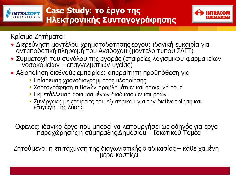 Case Study: το έργο της Ηλεκτρονικής Συνταγογράφησης Κρίσιμα Ζητήματα: Διερεύνηση μοντέλου χρηματοδότησης έργου: ιδανική ευκαιρία για ανταποδοτική πληρωμή του Αναδόχου (μοντέλο τύπου ΣΔΙΤ) Συμμετοχή του συνόλου της αγοράς (εταιρείες λογισμικού φαρμακείων – νοσοκομείων – επαγγελματιών υγείας) Αξιοποίηση διεθνούς εμπειρίας: απαραίτητη προϋπόθεση για  Επίσπευση χρονοδιαγράμματος υλοποίησης.