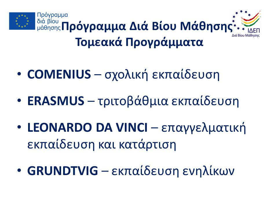 Πρόγραμμα Διά Βίου Μάθησης Τομεακά Προγράμματα COMENIUS – σχολική εκπαίδευση ERASMUS – τριτοβάθμια εκπαίδευση LEONARDO DA VINCI – επαγγελματική εκπαίδευση και κατάρτιση GRUNDTVIG – εκπαίδευση ενηλίκων
