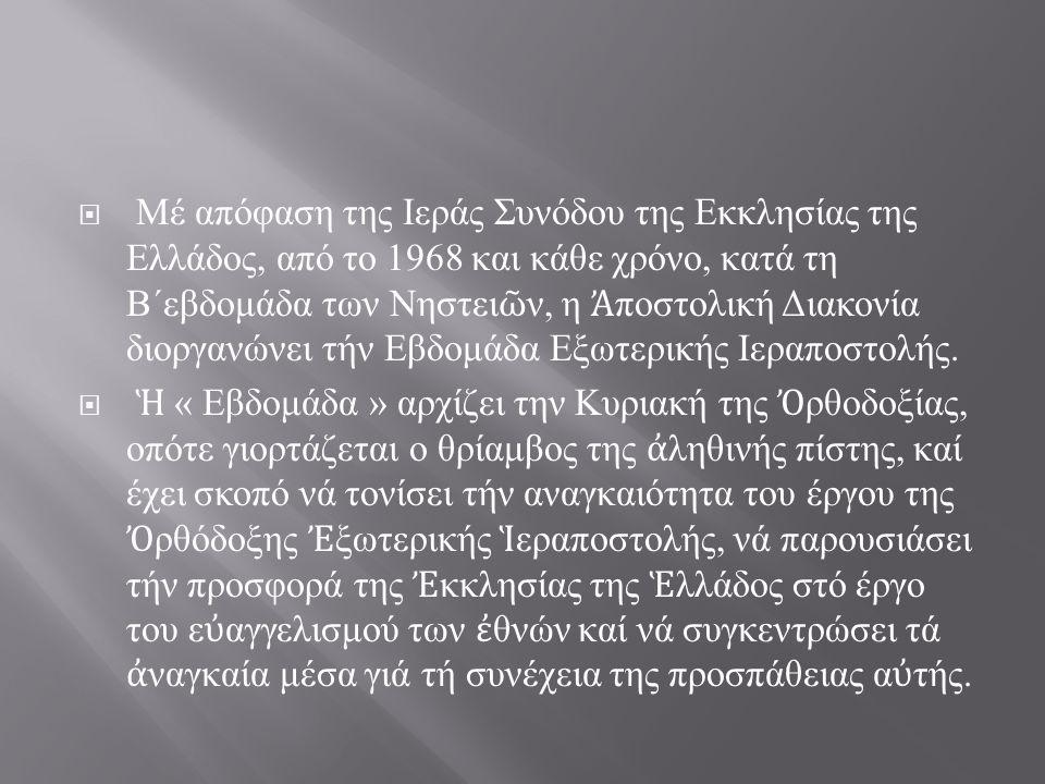  Μέ απόφαση της Ιεράς Συνόδου της Εκκλησίας της Ελλάδος, από το 1968 και κάθε χρόνο, κατά τη Β΄εβδομάδα των Νηστει ῶ ν, η Ἀ ποστολική Διακονία διοργα