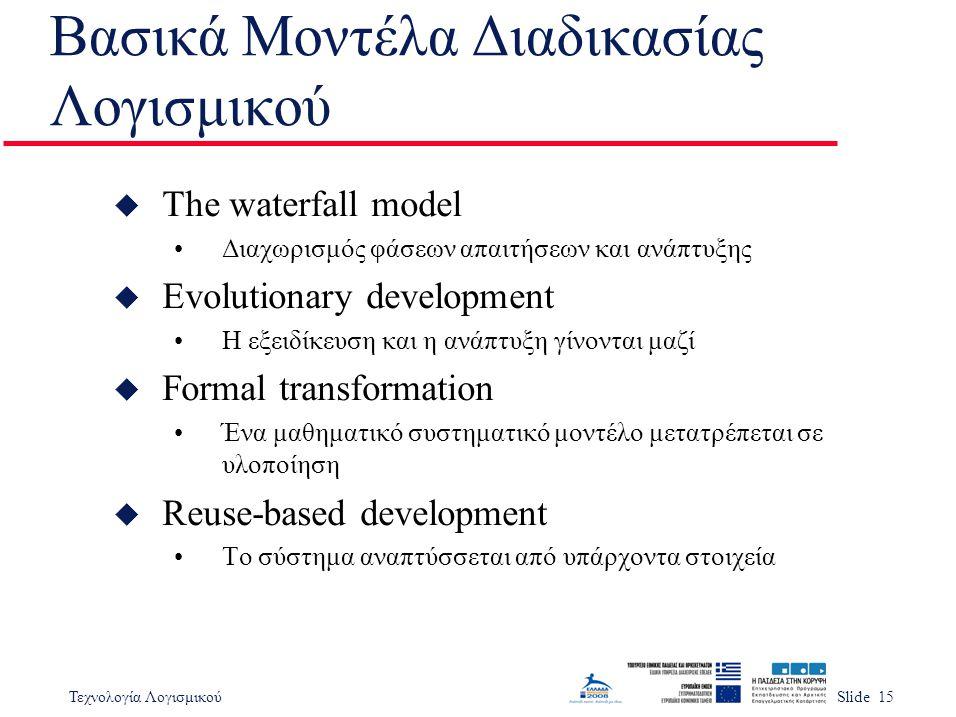 Τεχνολογία ΛογισμικούSlide 15 Βασικά Μοντέλα Διαδικασίας Λογισμικού u The waterfall model Διαχωρισμός φάσεων απαιτήσεων και ανάπτυξης u Evolutionary d
