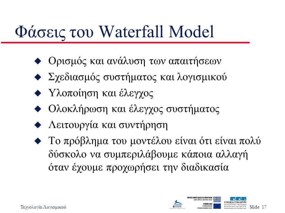 Τεχνολογία ΛογισμικούSlide 17 Φάσεις του Waterfall Model u Ορισμός και ανάλυση των απαιτήσεων u Σχεδιασμός συστήματος και λογισμικού u Υλοποίηση και έ