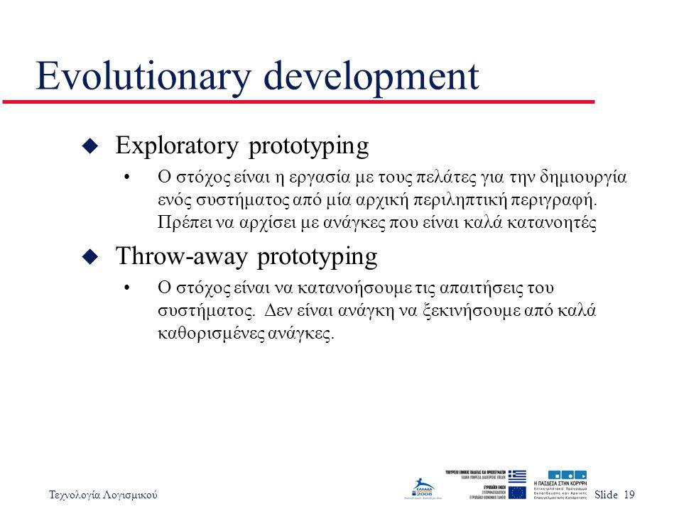 Τεχνολογία ΛογισμικούSlide 19 Evolutionary development u Exploratory prototyping Ο στόχος είναι η εργασία με τους πελάτες για την δημιουργία ενός συστ