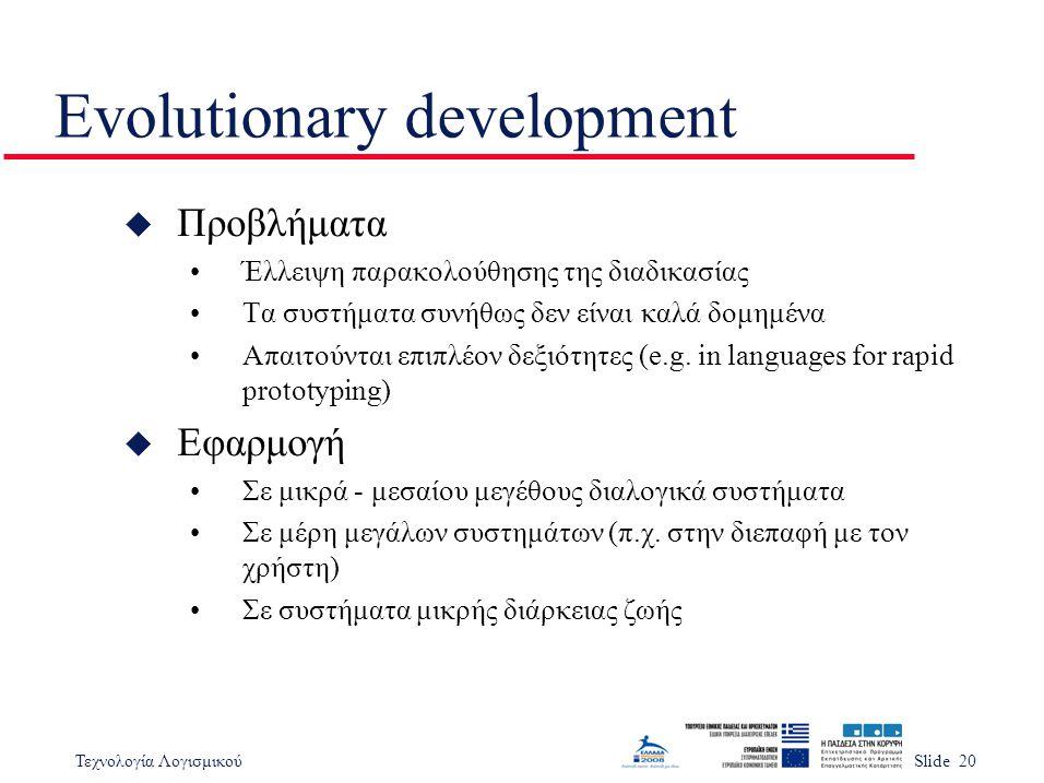 Τεχνολογία ΛογισμικούSlide 20 Evolutionary development u Προβλήματα Έλλειψη παρακολούθησης της διαδικασίας Τα συστήματα συνήθως δεν είναι καλά δομημέν