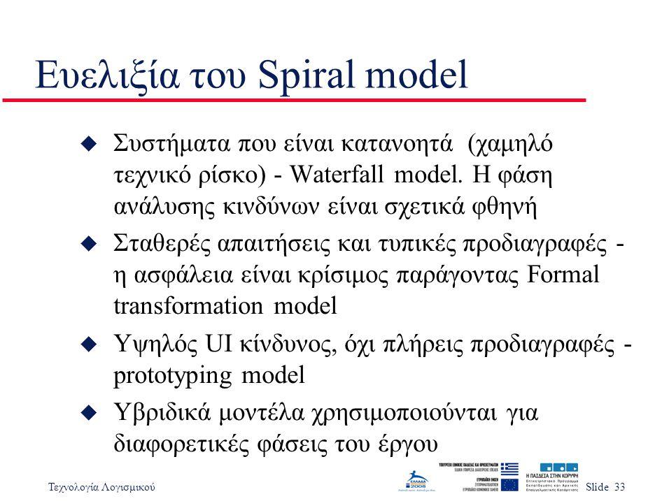 Τεχνολογία ΛογισμικούSlide 33 Ευελιξία του Spiral model u Συστήματα που είναι κατανοητά (χαμηλό τεχνικό ρίσκο) - Waterfall model. Η φάση ανάλυσης κινδ