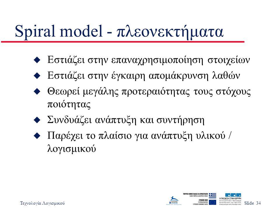 Τεχνολογία ΛογισμικούSlide 34 Spiral model - πλεονεκτήματα u Εστιάζει στην επαναχρησιμοποίηση στοιχείων u Εστιάζει στην έγκαιρη απομάκρυνση λαθών u Θε