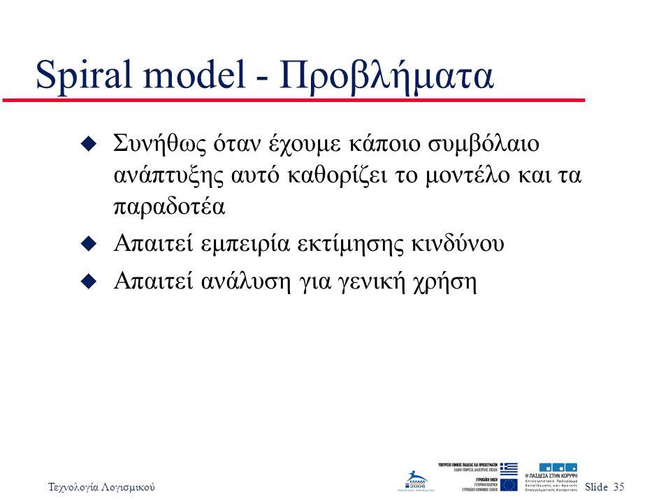 Τεχνολογία ΛογισμικούSlide 35 Spiral model - Προβλήματα u Συνήθως όταν έχουμε κάποιο συμβόλαιο ανάπτυξης αυτό καθορίζει το μοντέλο και τα παραδοτέα u