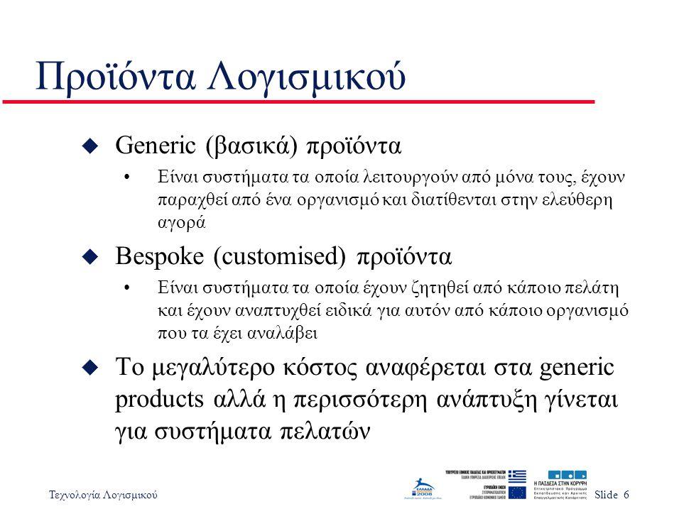 Τεχνολογία ΛογισμικούSlide 6 Προϊόντα Λογισμικού u Generic (βασικά) προϊόντα Είναι συστήματα τα οποία λειτουργούν από μόνα τους, έχουν παραχθεί από έν